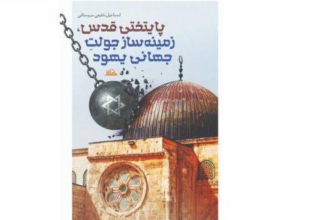 نگاهی به کتاب «پایتختی قدس، زمینه سازان جولت جهانی یهود»